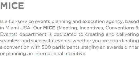 MICE Is a full-service events planning and execution agency, based in Miami USA. Our MICE (Meeting, Incentives, Conventions & Events) department is dedicated to creating and delivering seamless and successful events, whether you are coordinating a convention with 500 participants, staging an awards dinner or planning an international incentive.