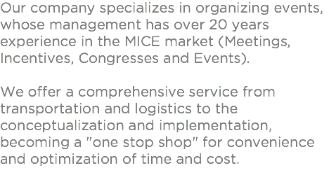 "Our company specializes in organizing events, whose management has over 20 years experience in the MICE market (Meetings, Incentives, Congresses and Events) . We offer a comprehensive service from transportation and logistics to the conceptualization and implementation , becoming a ""one stop shop"" for convenience and optimization of time and cost ."